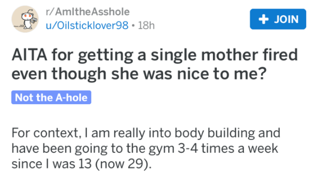 reddit - Text - r/AmItheAsshole +JOIN u/Oilsticklover98 18h AITA for getting a single mother fired even though she was nice to me? Not the A-hole For context, I am really into body building and have been going to the gym 3-4 times a week since I was 13 (now 29)