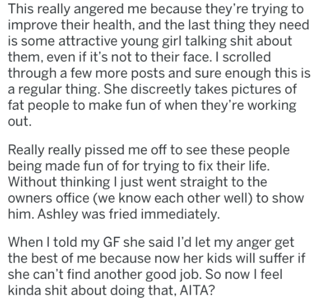 reddit - Text - This really angered me because they're trying to improve their health, and the last thing they need is some attractive young girl talking shit about them, even if it's not to their face. I scrolled through a few more posts and sure enough this is regular thing. She discreetly takes pictures of fat people to make fun of when they're working out. Really really pissed me off to see these people being made fun of for trying to fix their life. Without thinking l just went straight to