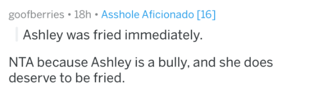reddit - Text - goofberries 18h Asshole Aficionado [16] Ashley was fried immediately. NTA because Ashley is a bully, and she does deserve to be fried