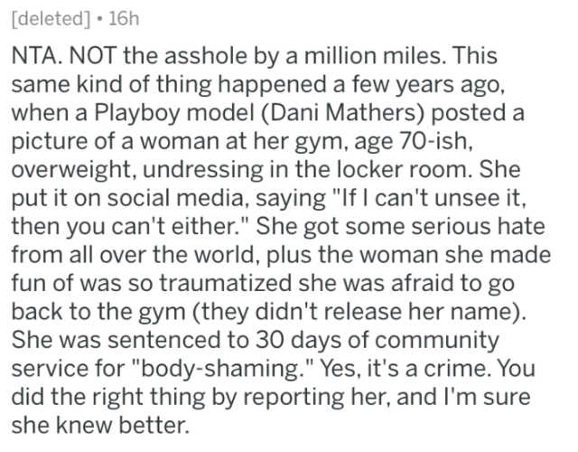 """reddit - Text - [deleted] 16h NTA. NOT the asshole by a million miles. This same kind of thing happened a few years ago, when a Playboy model (Dani Mathers) posted picture of a woman at her gym, age 70-ish, overweight, undressing in the locker room. She put it on social media, saying """"If I can't unsee it, then you can't either."""" She got some serious hate from all over the world, plus the woman she made fun of was so traumatized she was afraid to go back to the gym (they didn't release her name)."""