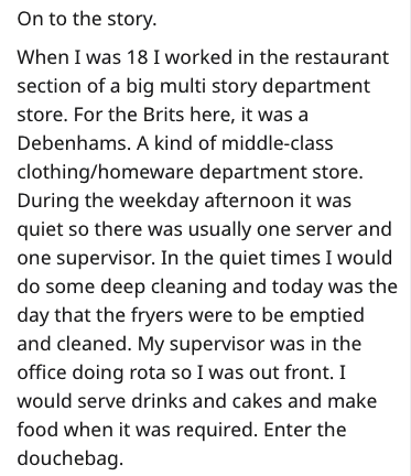 Text - On to the story When I was 18 I worked in the restaurant section of a big multi story department store. For the Brits here, it was a Debenhams. A kind of middle-class clothing/homeware department store. During the weekday afternoon it was quiet so there was usually one server and one supervisor. In the quiet times I would do some deep cleaning and today was the day that the fryers were to be emptied and cleaned. My supervisor was in the office doing rota so I was out front. I would serve