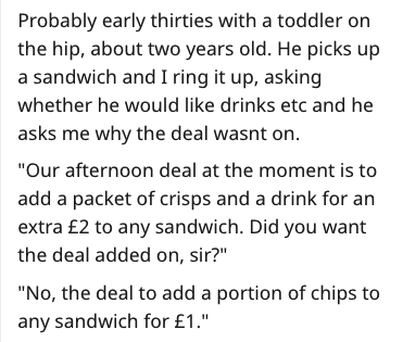 """Text - Probably early thirties with a toddler on the hip, about two years old. He picks up a sandwich and I ring it up, asking whether he would like drinks etc and he asks me why the deal wasnt on """"Our afternoon deal at the moment is to add a packet of crisps and a drink for an extra £2 to any sandwich. Did you want the deal added on, sir?"""" """"No, the deal to add a portion of chips to any sandwich for £1."""""""