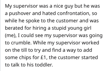 Text - My supervisor was a nice guy but he was a pushover and hated confrontation, so while he spoke to the customer and was berated for hiring a stupid young girl (me), I could see my supervisor was going to crumble. While my supervisor worked on the till to try and find a way to add some chips for £1, the customer started to talk to his toddler.