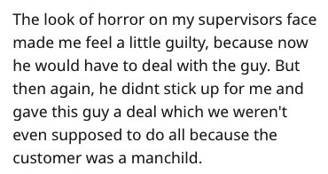 Text - The look of horror on my supervisors face made me feel a little guilty, because now he would have to deal with the guy. But then again, he didnt stick up for me and gave this guy a deal which we weren't even supposed to do all because the customer was a manchild