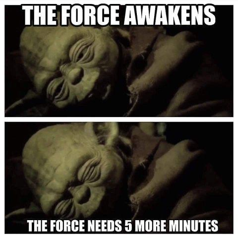 retail memes - Text - THE FORCE AWAKENS THE FORCE NEEDS 5 MORE MINUTES