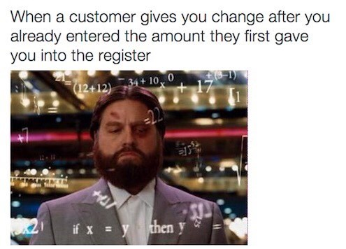 retail memes - Text - When a customer gives you change after you already entered the amount they first gave you into the register +17 (12+12) 34+100 if xythen y 0