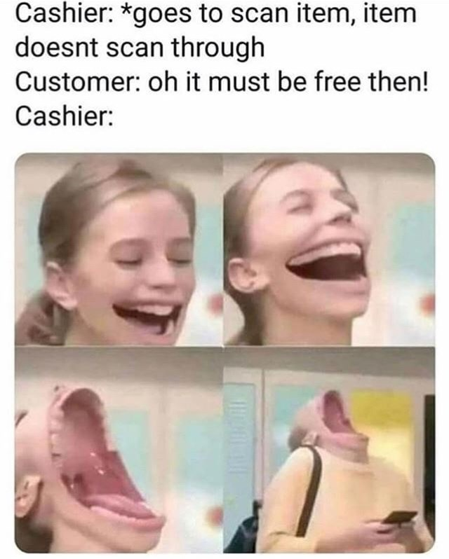 retail memes - Face - Cashier: *goes to scan item, item doesnt scan through Customer: oh it must be free then! Cashier: