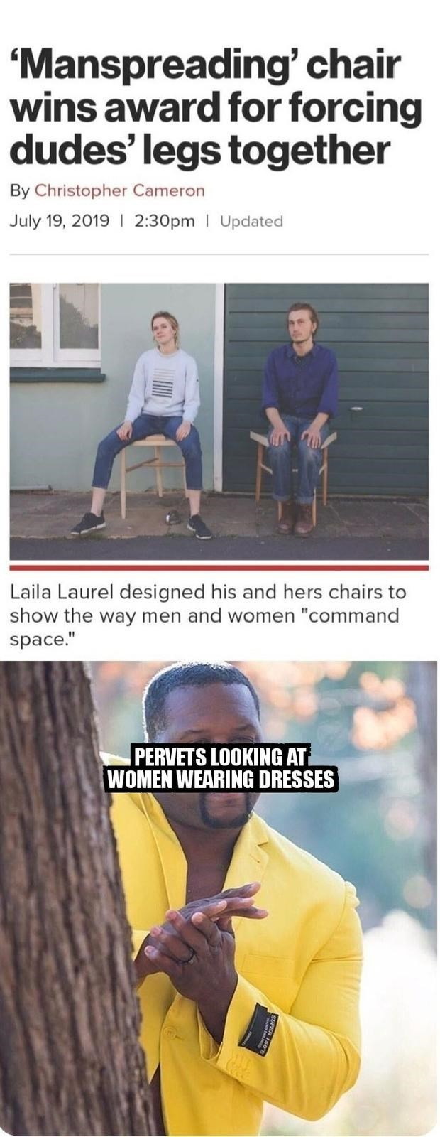 """Meme - 'Manspreading' chair wins award for forcing dudes' legs together By Christopher Cameron July 19, 2019 2:30pm Updated Laila Laurel designed his and hers chairs to show the way men and women """"command space."""" PERVETS LOOKING AT WOMEN WEARING DRESSES"""