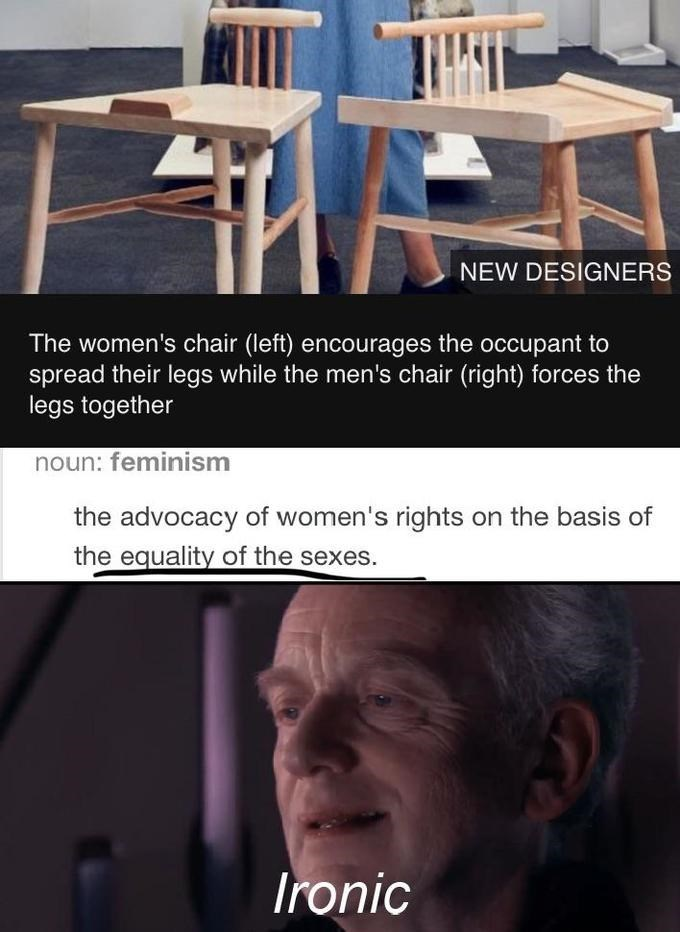 Furniture - NEW DESIGNERS The women's chair (left) encourages the occupant to spread their legs while the men's chair (right) forces the legs together noun: feminism the advocacy of women's rights on the basis of the equality of the sexes. Ironic