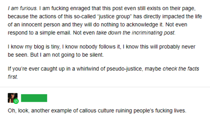 """Text - I am furious. I am fucking enraged that this post even still exists on their page, because the actions of this so-called """"justice group"""" has directly impacted the life of an innocent person and they will do nothing to acknowledge it. Not even respond to a simple email. Not even take down the incriminating post I know my blog is tiny, I know nobody follows it, I know this will probably never be seen. But I am not going to be silent. If you're ever caught up in a whirlwind of pseudo-justice"""