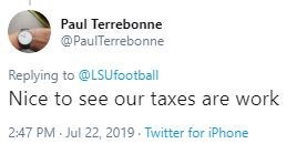 Text - Paul Terrebonne @PaulTerrebonne Replying to @LSUfootball Nice to see our taxes are work 2:47 PM Jul 22, 2019 Twitter for iPhone
