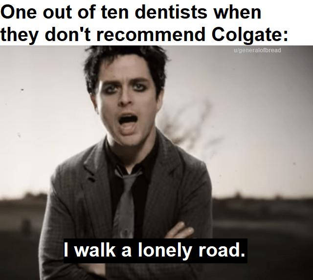 Text - One out of ten dentists when they don't recommend Colgate: u/generalofbread I walk a lonely road.