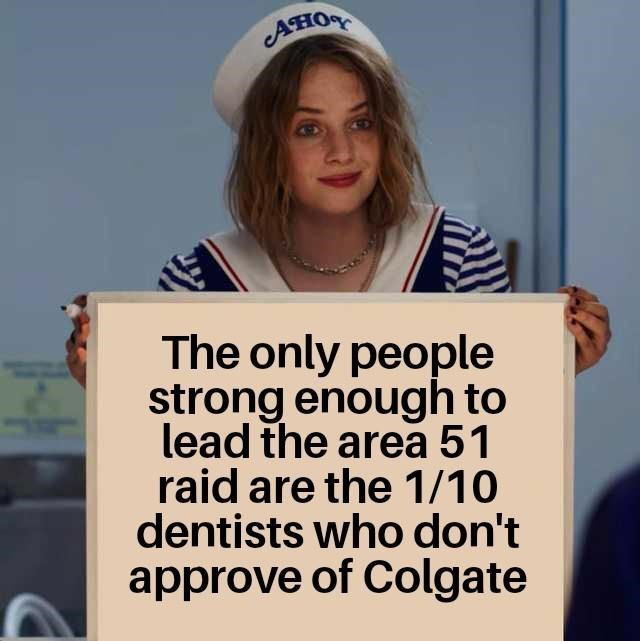 "Meme - Stranger Things - ""The only people strong enough to lead the area 51 raid are the 1/10 dentists who don't approve of Colgate"""