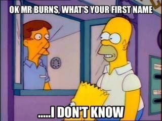 "Meme - ""OK MR BURNS, WHATS YOUR FIRST NAME; I DON'T KNOW"""