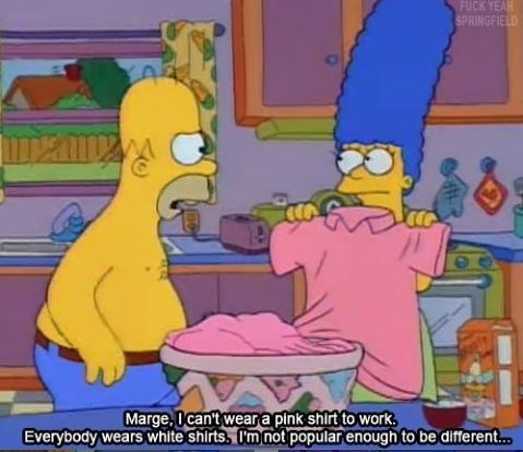 Cartoon - FUCK YEAH SPRINGFIELD Marge, I can't weara pink shirt to work Everybody wears white shirts, I'm not popular enough to be different...