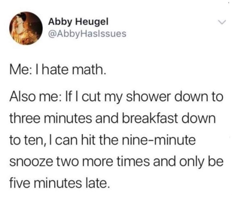 Text - Abby Heugel @AbbyHaslssues Me: I hate math Also me: If I cut my shower down to three minutes and breakfast down to ten, I can hit the nine-minute snooze two more times and only be five minutes late.