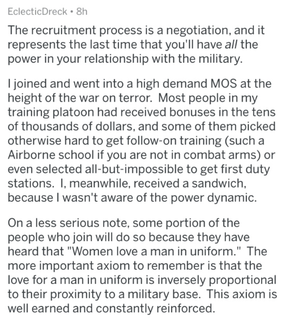 Military - Text - EclecticDreck. 8h The recruitment process is a negotiation, and it represents the last time that you'll have all the power in your relationship with the military. I joined and went into a high demand MOS at the height of the war on terror. Most people in my training platoon had received bonuses in the tens of thousands of dollars, and some of them picked otherwise hard to get follow-on training (such a Airborne school if you are not in combat arms) or even selected all-but-impo