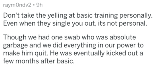 Military - Text - raymOndv2 9h Don't take the yelling at basic training personally. Even when they single you out, its not personal. Though we had one swab who was absolute garbage and we did everything in our power to make him quit. He was eventually kicked out a few months after basic.