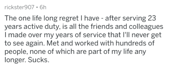 Military - Text - rickster907.6h The one life long regret I have - after serving 23 years active duty, is all the friends and colleagues Imade over my years of service that I'll never get to see again. Met and worked with hundreds of people, none of which are part of my life any longer. Sucks