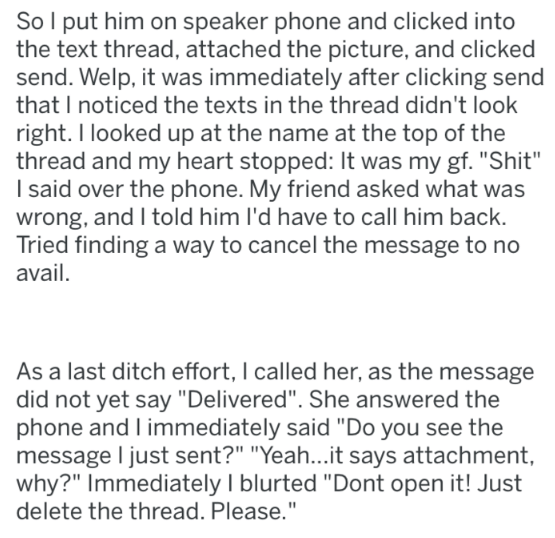 """tifu - Text - So I put him on speaker phone and clicked into the text thread, attached the picture, and clicked send. Welp, it was immediately after clicking send that I noticed the texts in the thread didn't look right. I looked up at the name at the top of the thread and my heart stopped: It was my gf. """"Shit"""" I said over the phone. My friend asked what was wrong, and I told him l'd have to call him back. Tried finding a way to cancel the message to no avail. As a last ditch effort, I called he"""