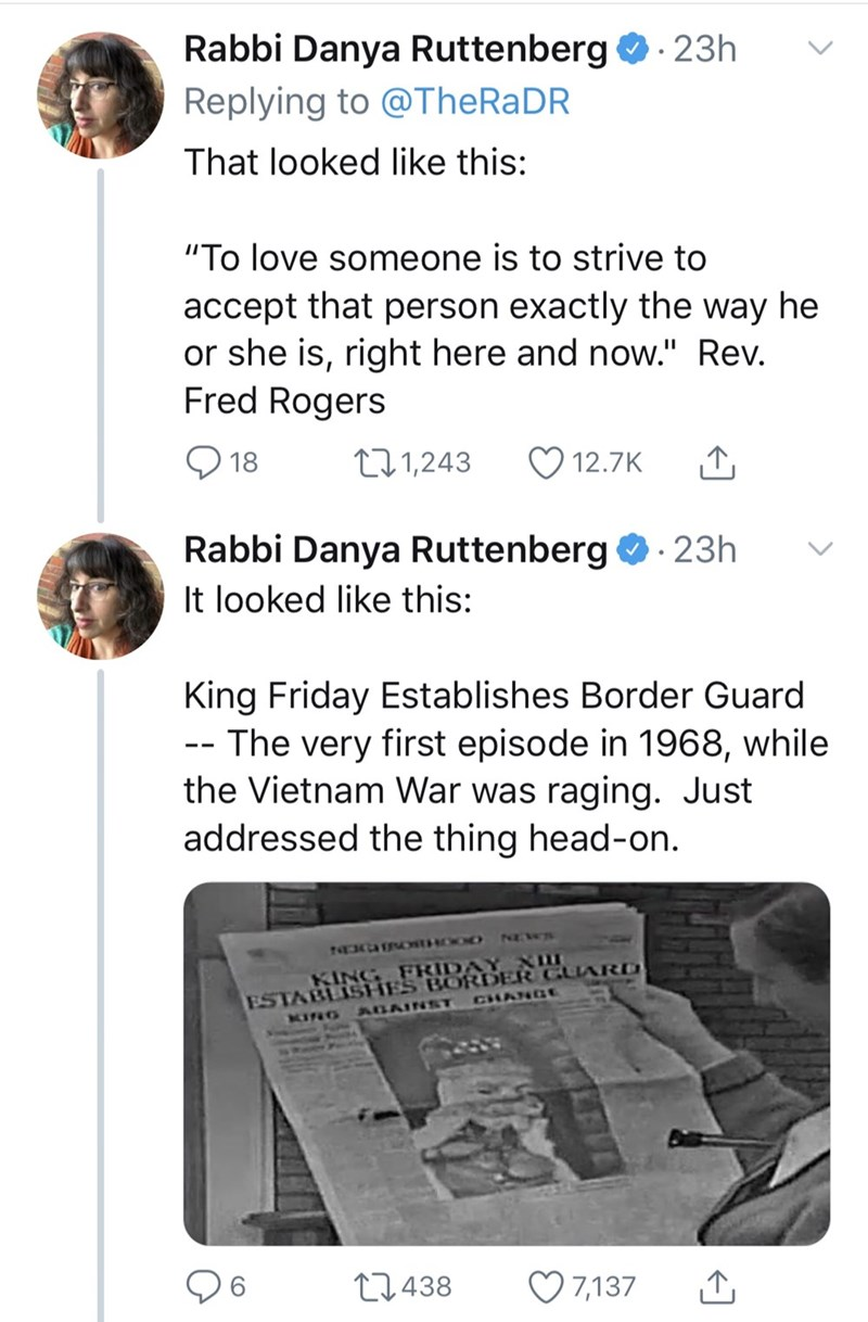 "Tweet - ""That looked like this: ""To love someone is to strive to accept that person exactly the way he or she is, right here and now."" Rev. Fred Rogers t11,243 18 12.7K Rabbi Danya Ruttenberg 23h It looked like this: King Friday Establishes Border Guard The very first episode in 1968, while the Vietnam War was raging. Just addressed the thing head-on"""