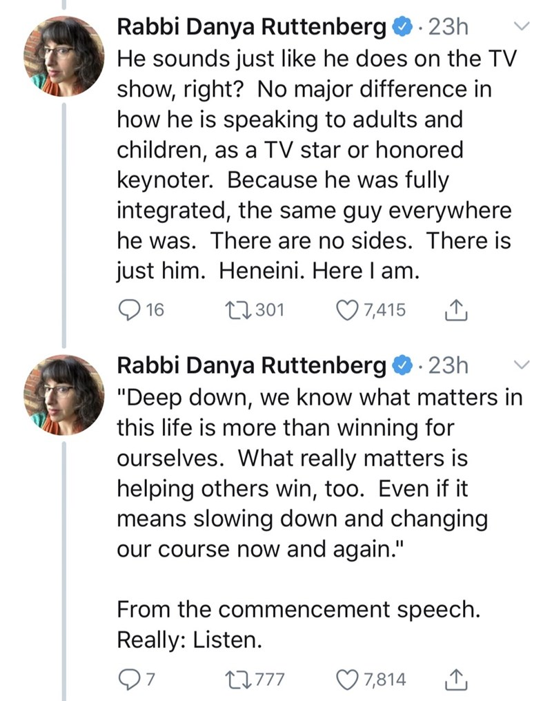 "Text - Rabbi Danya Ruttenberg 23h He sounds just like he does on the TV show, right? No major difference in how he is speaking to adults and children, as a TV star or honored keynoter. Because he was fully integrated, the same guy everywhere he was. There are no sides. There is just him. Heneini. Here I am. 7,415 t301 16 Rabbi Danya Ruttenberg 23h ""Deep down, we know what matters in this life is more than winning for ourselves. What really matters is helping others win, too. Even if it means slo"