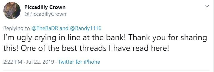 Text - Piccadilly Crown @PiccadillyCrown Replying to @TheRaDR and@Randy1116 I'm ugly crying in line at the bank! Thank you for sharing this! One of the best threads I have read here! 2:22 PM Jul 22, 2019 Twitter for iPhone