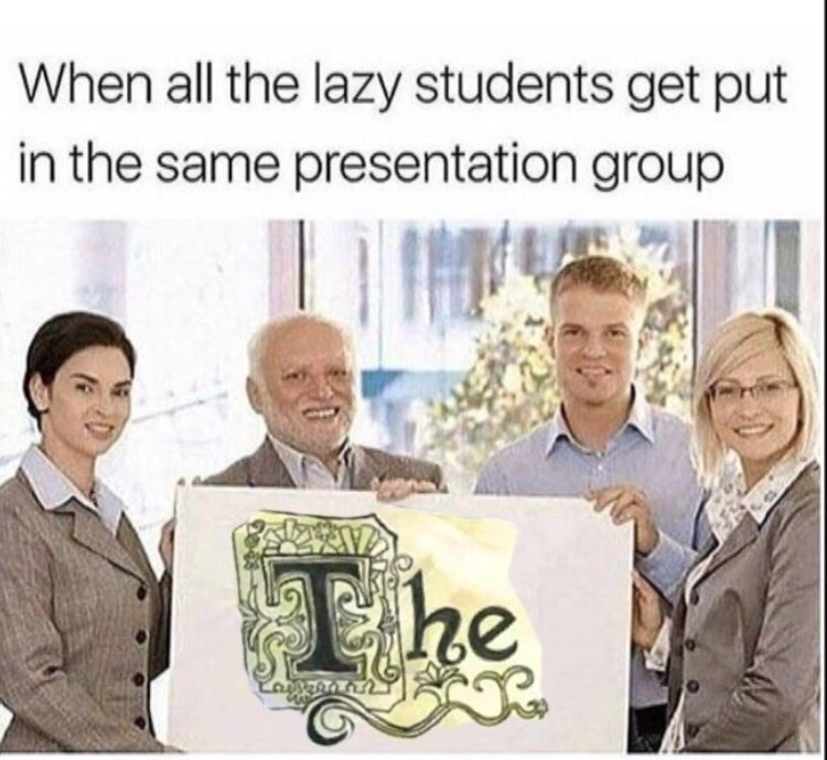 People - When all the lazy students get put in the same presentation group he