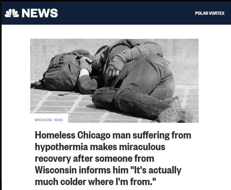 """Text - SNEWS POLAR VORTEX BREAKING NEWS Homeless Chicago man suffering from hypothermia makes miraculous recovery after someone from Wisconsin informs him """"It's actually much colder where I'm from."""""""