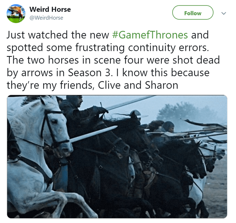 Text - Weird Horse Follow @WeirdHorse Just watched the new #GamefThrones and spotted some frustrating continuity errors. The two horses in scene four were shot dead by arrows in Season 3. I know this because they're my friends, Clive and Sharon