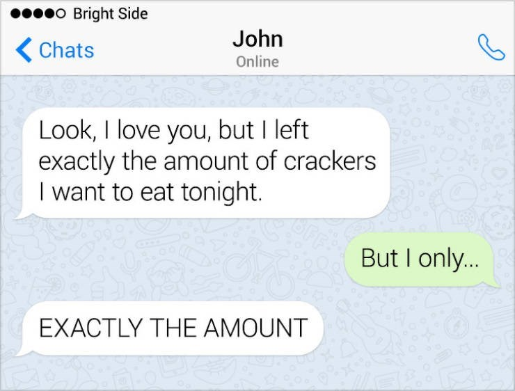 Text - o Bright Side John Chats Online Look, I love you, but I left exactly the amount of crackers I want to eat tonight. But I only... EXACTLY THE AMOUNT