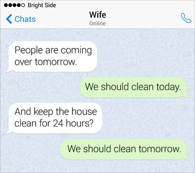 Text - o Bright Side Wife Chats Online People are coming over tomorrow. We should clean today. And keep the house clean for 24 hours? We should clean tomorrow.