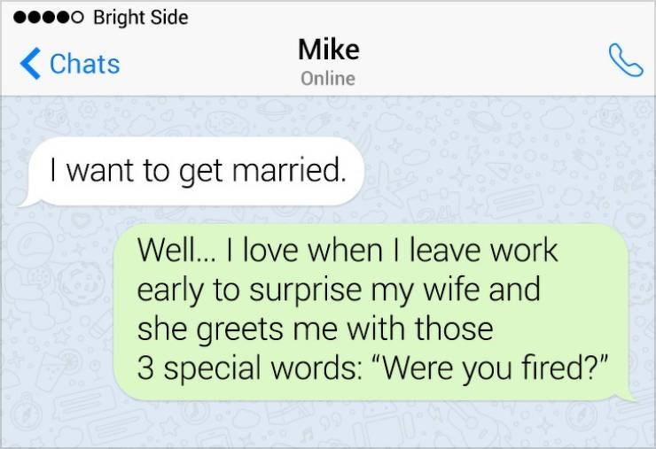 "Text - o Bright Side Mike Chats Online I want to get married. Well... I love when I leave work early to surprise my wife and she greets me with those 3 special words: ""Were you fired?"""