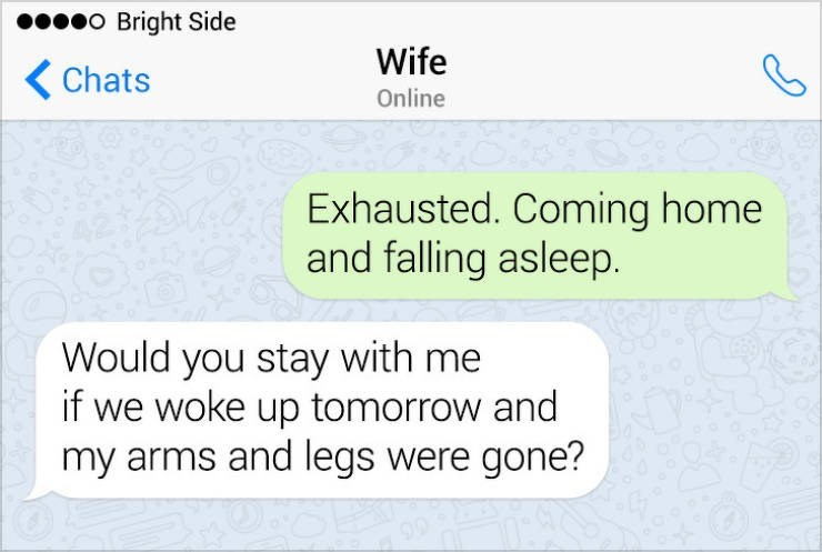 Text - o Bright Side Wife Chats Online Exhausted. Coming home and falling asleep. Would you stay with me if we woke up tomorrow and my arms and legs were gone?