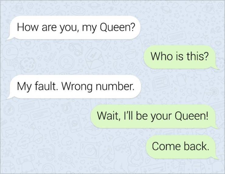 Text - How are you, my Queen? Who is this? My fault. Wrong number. Wait, I'll be your Queen! Come back.