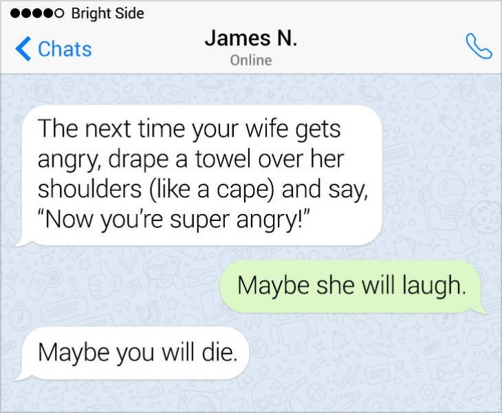 """Text - eo Bright Side James N. Chats Online The next time your wife gets angry, drape a towel over her shoulders (like a cape) and say, """"Now you're super angry!"""" Maybe she will laugh Maybe you will die."""