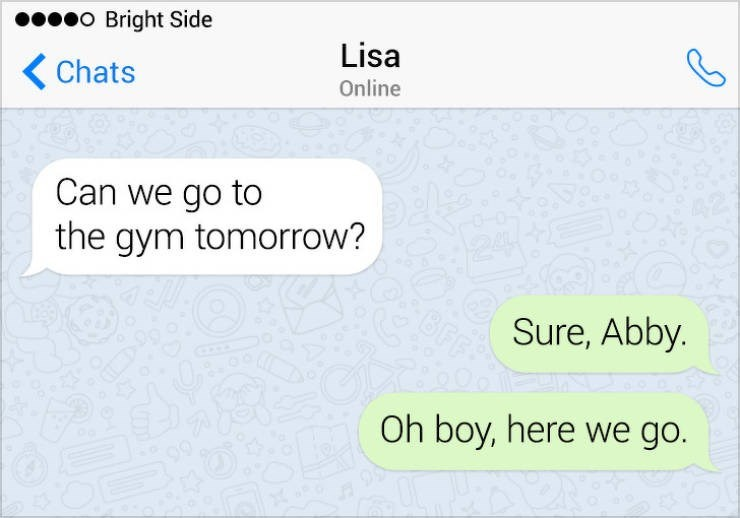 Text - o Bright Side Lisa Chats Online Can we go to the gym tomorrow? Sure, Abby. Oh boy, here we go.