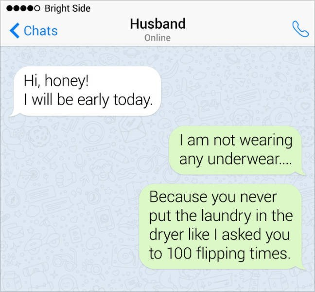 Text - o Bright Side Husband Chats Online Hi, honey! I will be early today. I am not wearing any underwear... Because you never put the laundry in the dryer like I asked you to 100 flipping times.