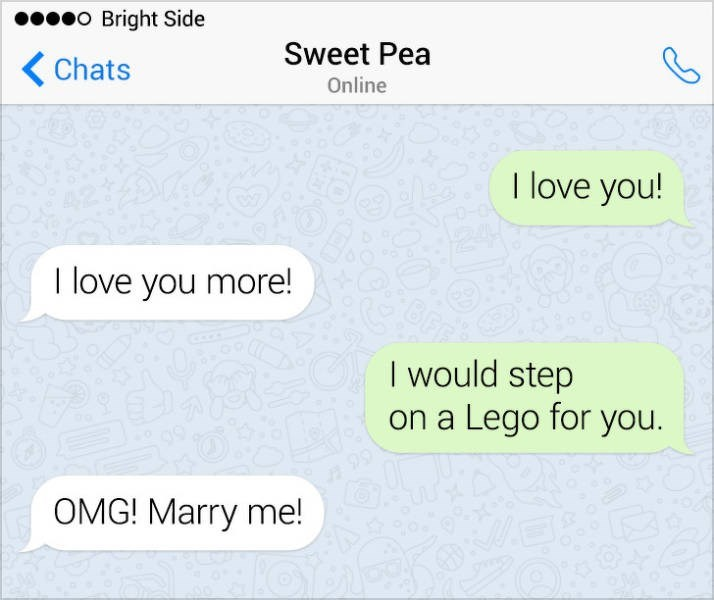 Text - Bright Side Sweet Pea < Chats Online T love you! I love you more! I would step on a Lego for you. OMG! Marry me!