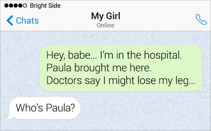 Text - o Bright Side My Girl Chats Online Hey, babe... I'm in the hospital. Paula brought me here. Doctors say I might lose my leg... Who's Paula?