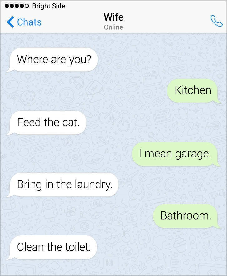 Text - O Bright Side Wife Chats Online Where are you? Kitchen Feed the cat. I mean garage. Bring in the laundry. Bathroom. Clean the toilet.
