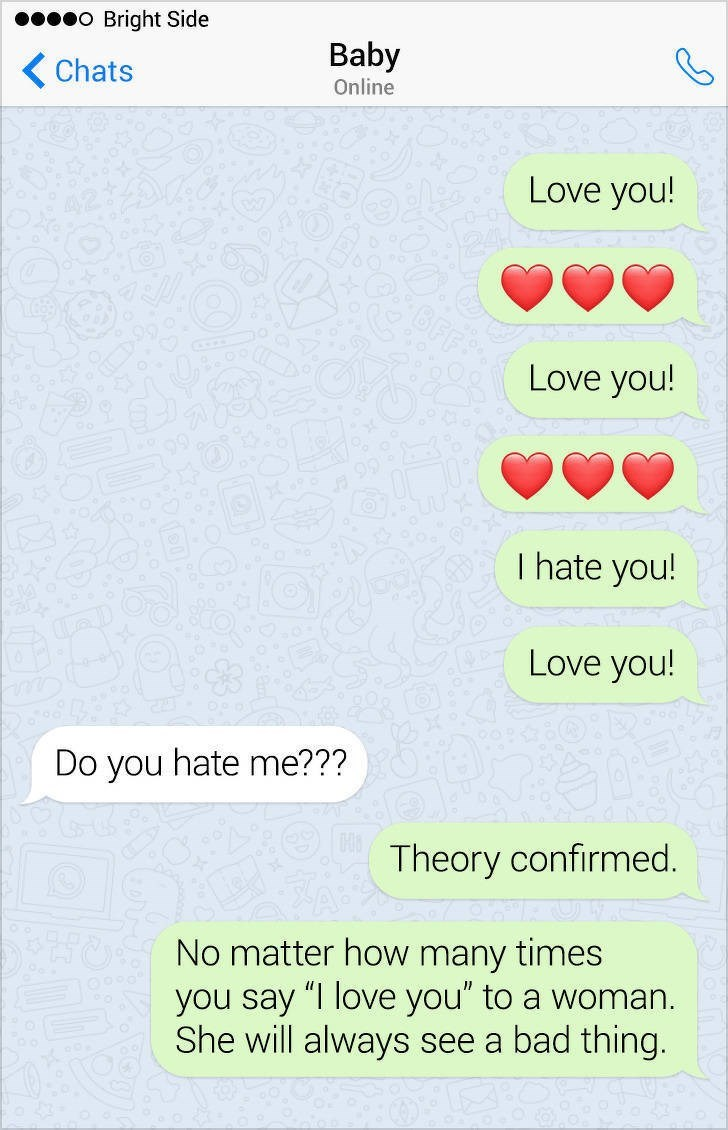 """Text - O Bright Side Baby Chats Online Love you! Love you! I hate you! Love you! Do you hate me??? Theory confirmed. No matter how many times you say """"I love you"""" to a woman She will always see a bad thing."""