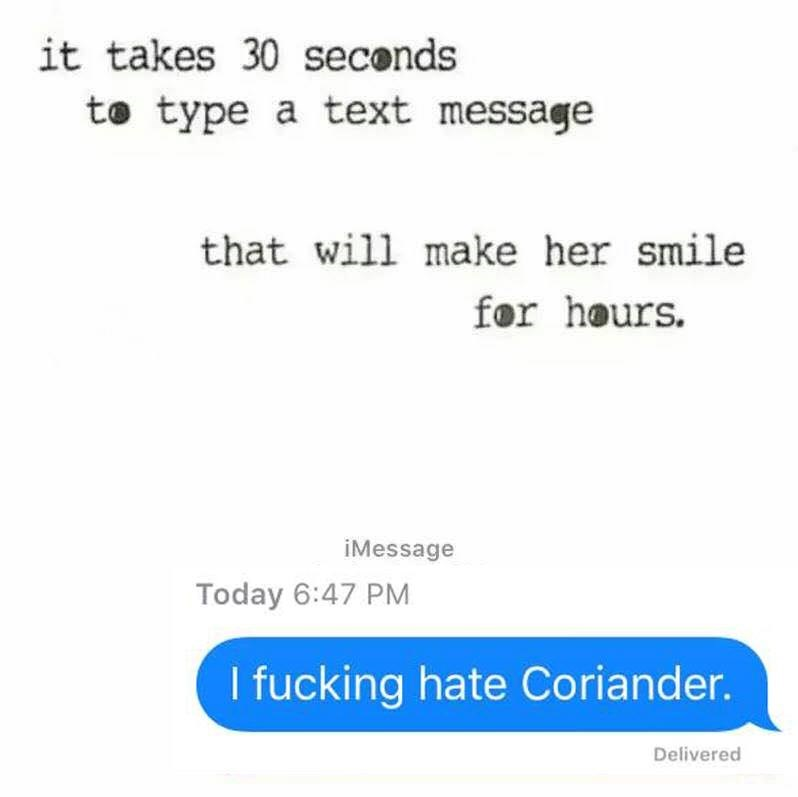 Text - it takes 30 seconds to type a text message that will make her smile for hours. iMessage Today 6:47 PM I fucking hate Coriander. Delivered