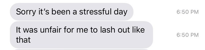 Text - Sorry it's been a stressful day 6:50 PM It was unfair for me to lash out like 6:50 PM that