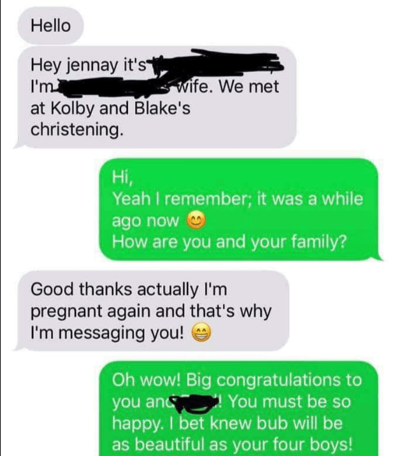 Green - Hello Hey jennay it's I'mi wife. We met at Kolby and Blake's christening. Hi, Yeah I remember; it was a while ago now How are you and your family? Good thanks actually I'm pregnant again and that's why I'm messaging you! Oh wow! Big congratulations to you an You must be so happy. I bet knew bub will be as beautiful as your four boys!