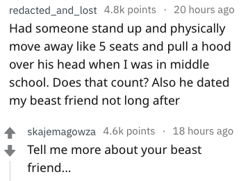 Text - redacted_and_lost 4.8k points 20 hours ago Had someone stand up and physically move away like 5 seats and pull a hood over his head when I was in middle school. Does that count? Also he dated my beast friend not long after skajemagowza 4.6k points 18 hours ago Tell me more about your beast frien...