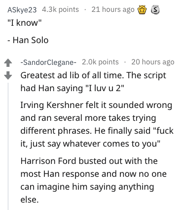 "Text - ASkye23 4.3k points 21 hours ago ""I know"" Han Solo -SandorClegane- 2.0k points 20 hours ago Greatest ad lib of all time. The script had Han saying ""I luv u 2"" Irving Kershner felt it sounded wrong and ran several more takes trying different phrases. He finally said ""fuck it, just say whatever comes to you"" Harrison Ford busted out with the most Han response and now no one can imagine him saying anything else"