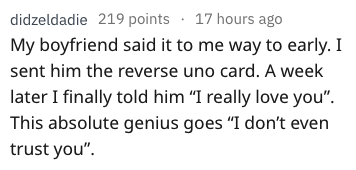 "Text - didzeldadie 219 points 17 hours ago My boyfriend said it to me way to early. I sent him the reverse uno card. A week later I finally told him ""I really love you"" This absolute genius goes ""I don't even trust you"""