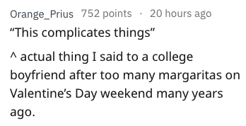 "Text - Orange_Prius 752 points 20 hours ago ""This complicates things"" actual thing I said to a college boyfriend after too many margaritas on Valentine's Day weekend many years ago"