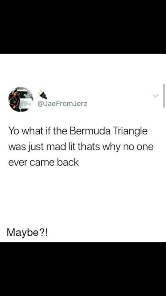 Text - @JaeFromJerz Yo what if the Bermuda Triangle was just mad lit thats why no one ever came back Maybe?!